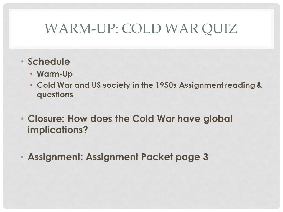 WARM-UP: COLD WAR QUIZ Schedule Warm-Up Cold War and US society in the 1950s Assignment reading & questions Closure: How does the Cold War have global