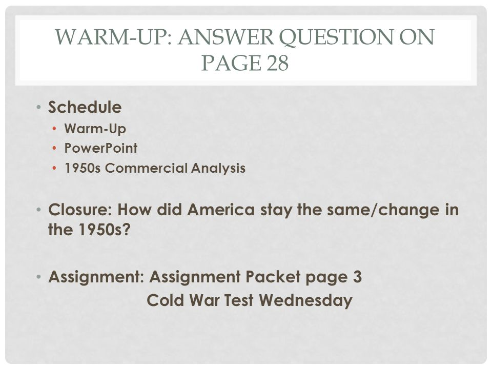 WARM-UP: ANSWER QUESTION ON PAGE 28 Schedule Warm-Up PowerPoint 1950s Commercial Analysis Closure: How did America stay the same/change in the 1950s?
