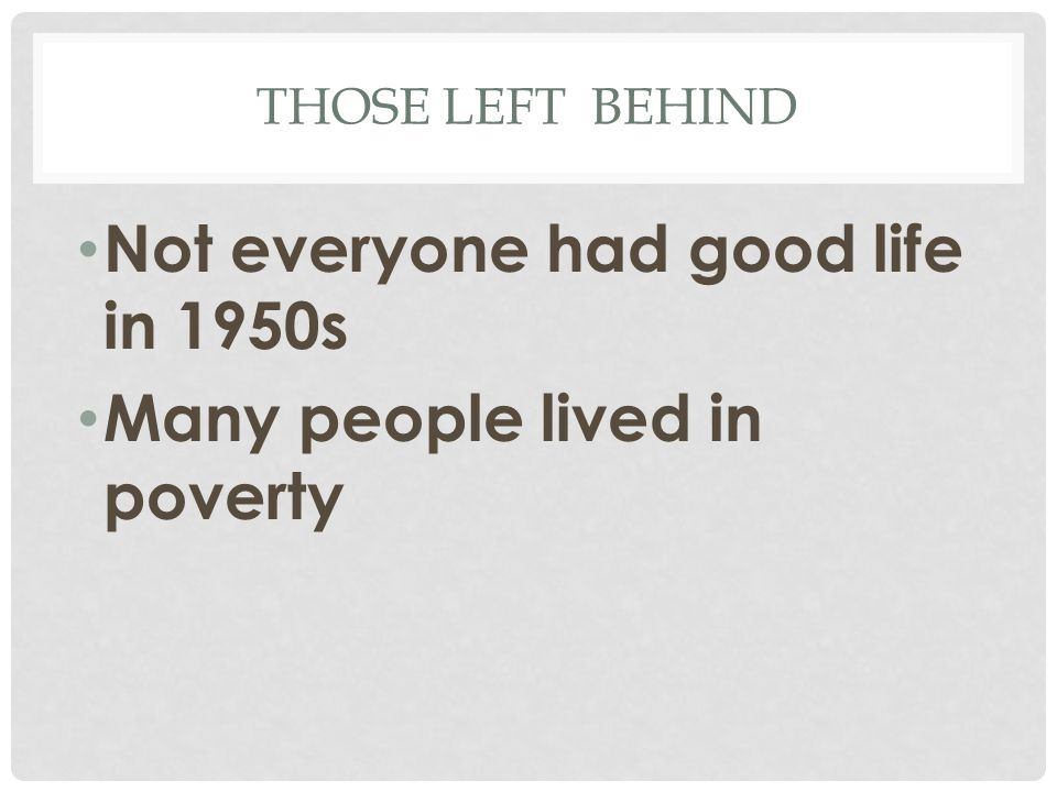 THOSE LEFT BEHIND Not everyone had good life in 1950s Many people lived in poverty