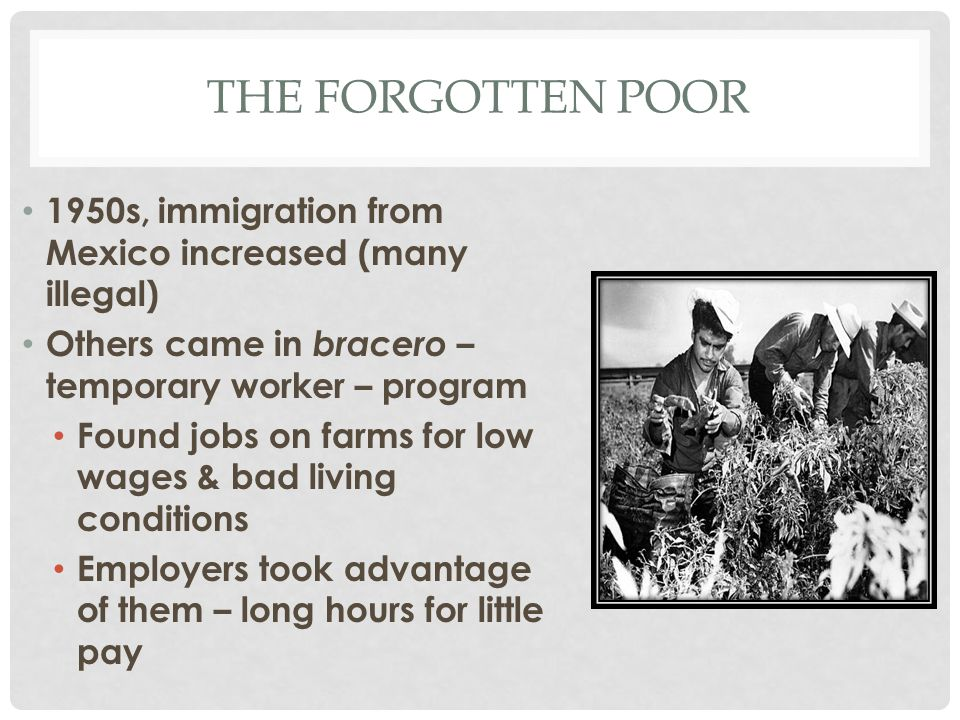 THE FORGOTTEN POOR 1950s, immigration from Mexico increased (many illegal) Others came in bracero – temporary worker – program Found jobs on farms for