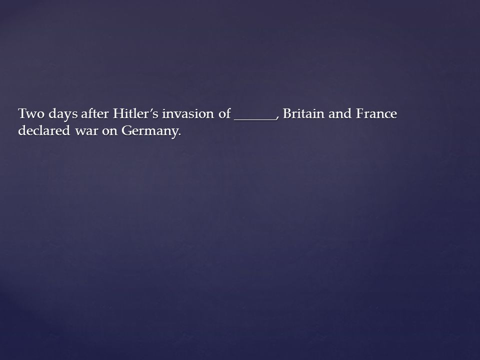 Two days after Hitler's invasion of ______, Britain and France declared war on Germany.