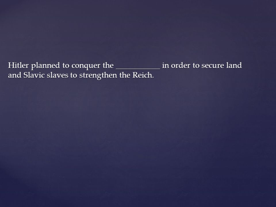 Hitler planned to conquer the ___________ in order to secure land and Slavic slaves to strengthen the Reich.