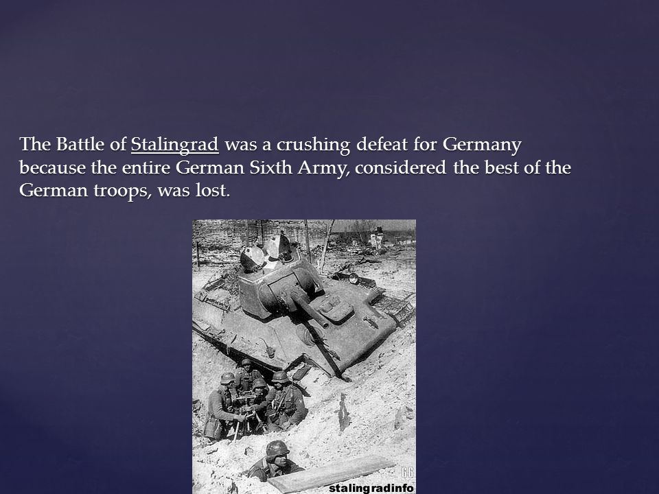 The Battle of Stalingrad was a crushing defeat for Germany because the entire German Sixth Army, considered the best of the German troops, was lost.
