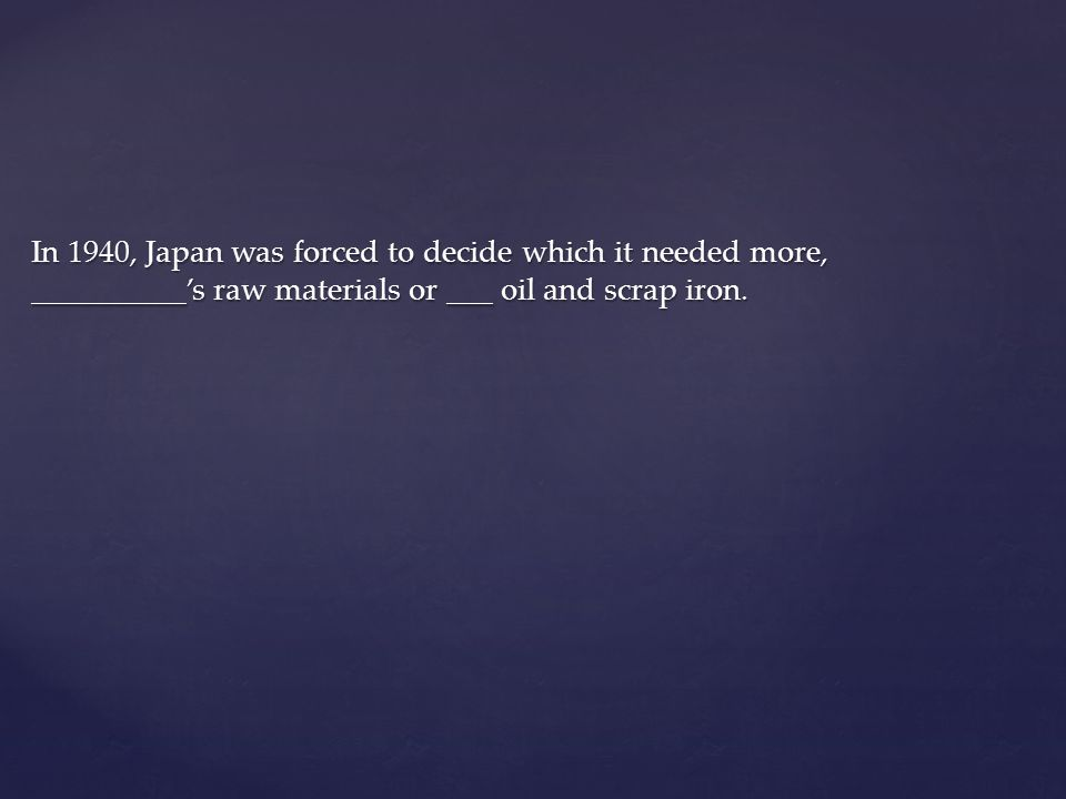 In 1940, Japan was forced to decide which it needed more, __________'s raw materials or ___ oil and scrap iron.