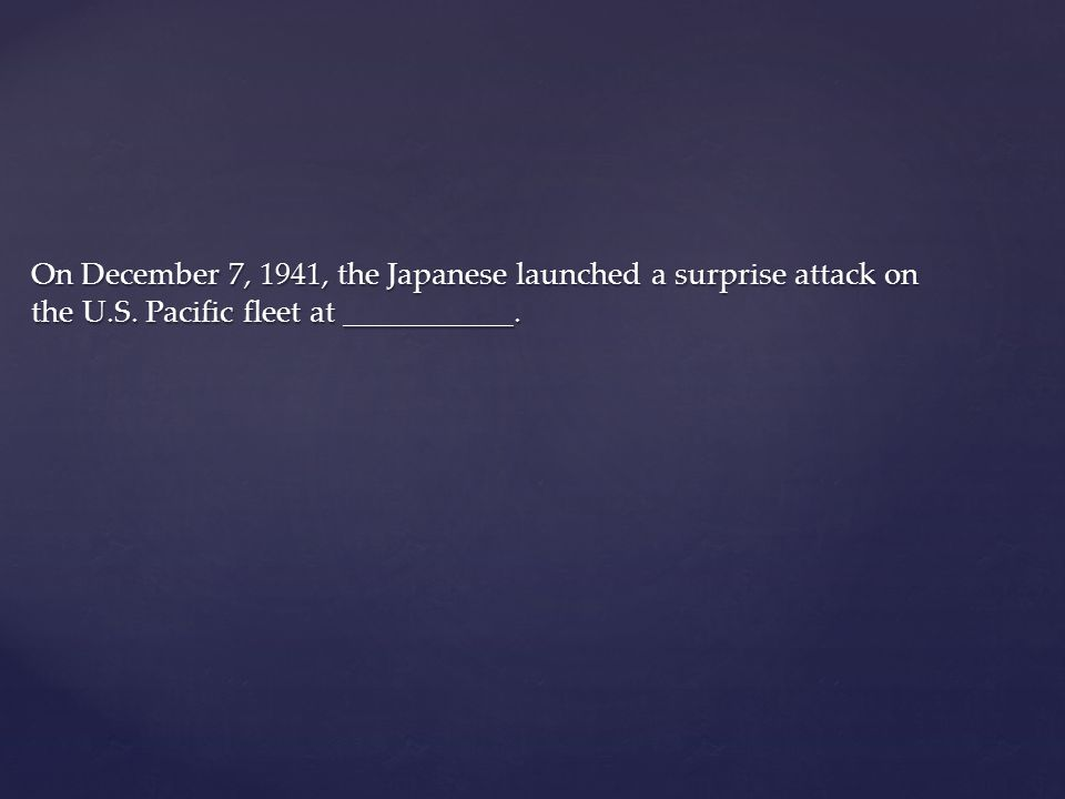 On December 7, 1941, the Japanese launched a surprise attack on the U.S. Pacific fleet at ___________.