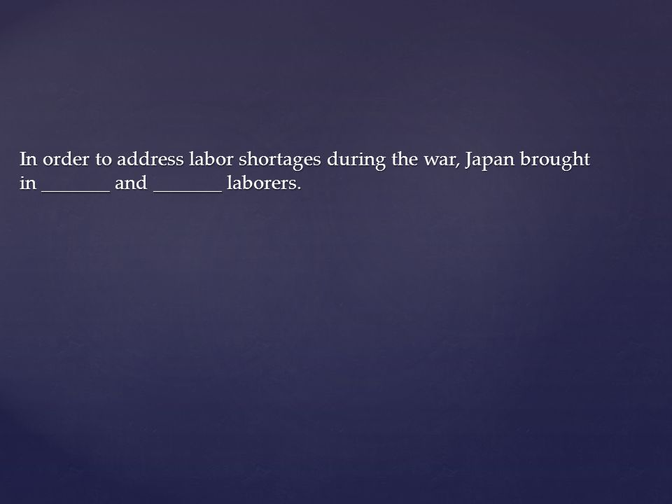 In order to address labor shortages during the war, Japan brought in _______ and _______ laborers.