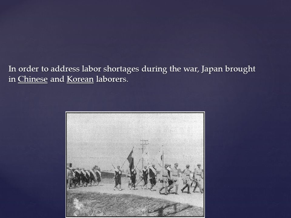 In order to address labor shortages during the war, Japan brought in Chinese and Korean laborers.