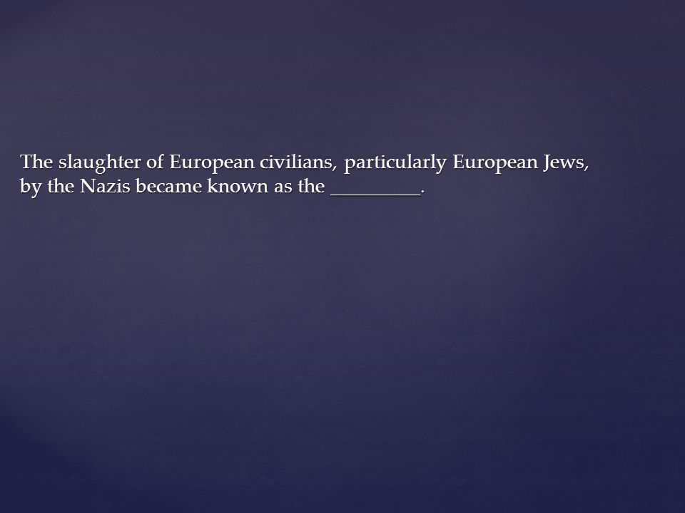 The slaughter of European civilians, particularly European Jews, by the Nazis became known as the _________.