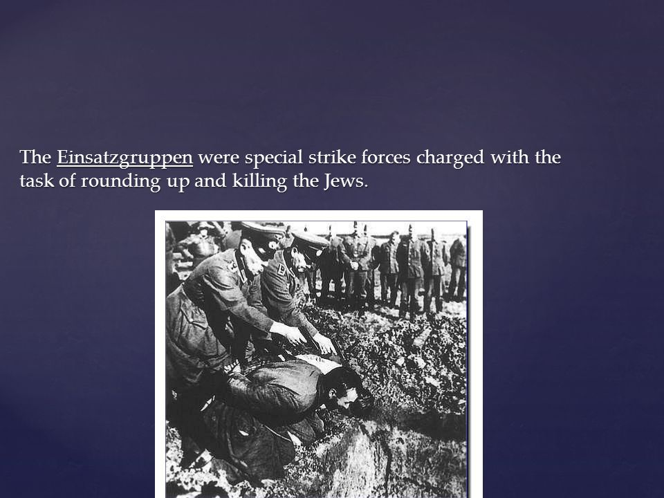 The Einsatzgruppen were special strike forces charged with the task of rounding up and killing the Jews.