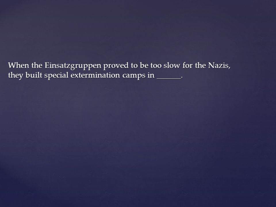 When the Einsatzgruppen proved to be too slow for the Nazis, they built special extermination camps in ______.