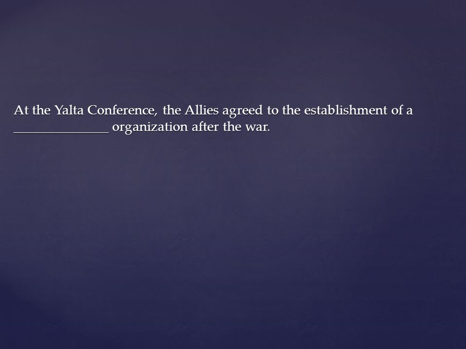 At the Yalta Conference, the Allies agreed to the establishment of a ______________ organization after the war.