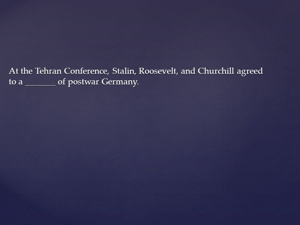 At the Tehran Conference, Stalin, Roosevelt, and Churchill agreed to a _______ of postwar Germany.