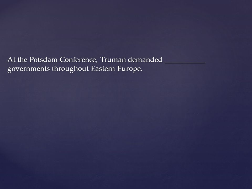 At the Potsdam Conference, Truman demanded ___________ governments throughout Eastern Europe.