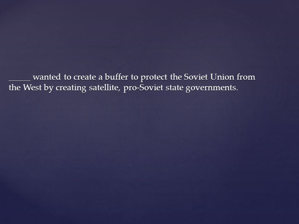 _____ wanted to create a buffer to protect the Soviet Union from the West by creating satellite, pro-Soviet state governments.
