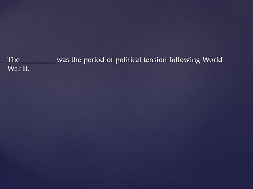 The _________ was the period of political tension following World War II.