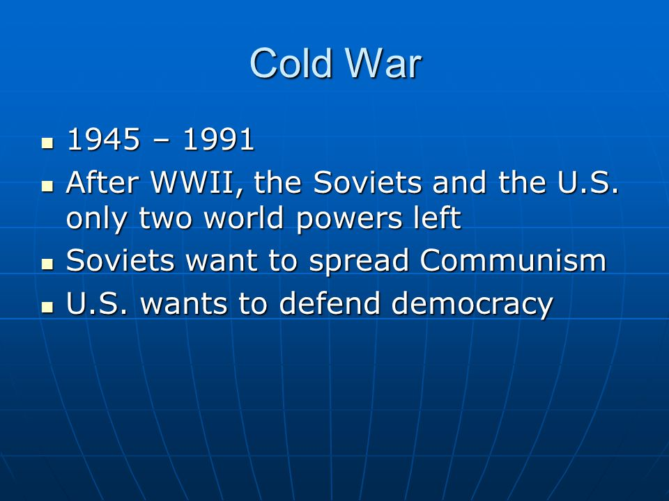 Post World War II Views United States United States Fought the war for democracy and economic opportunity for Europe and AsiaFought the war for democracy and economic opportunity for Europe and Asia Provide markets for productsProvide markets for products Rebuild European governments to ensure stabilityRebuild European governments to ensure stability Reunite GermanyReunite Germany Soviets Soviets Encourage the spread of Communism Protection of own interests SATELITE NATIONS countries subject to Soviet domination in Eastern Europe Keep Germany divided and weak