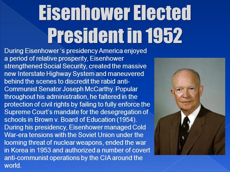 Eisenhower Elected President in 1952 During Eisenhower 's presidency America enjoyed a period of relative prosperity, Eisenhower strengthened Social S
