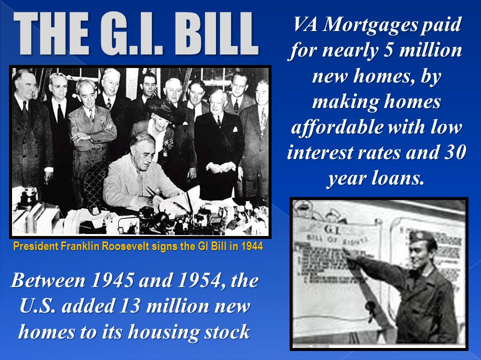 THE G.I. BILL VA Mortgages paid for nearly 5 million new homes, by making homes affordable with low interest rates and 30 year loans. Between 1945 and