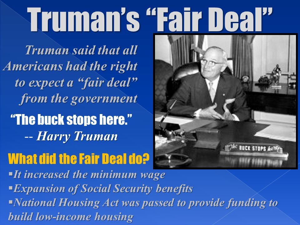 """Truman's """"Fair Deal"""" Truman said that all Americans had the right to expect a """"fair deal"""" from the government What did the Fair Deal do?  It increase"""