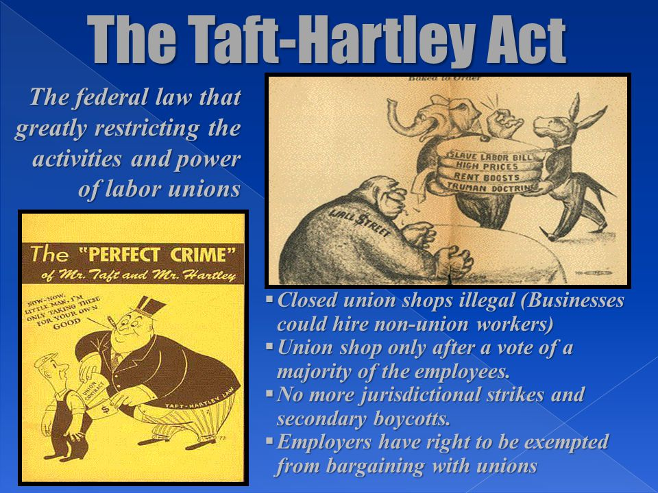 The Taft-Hartley Act The federal law that greatly restricting the activities and power of labor unions  Closed union shops illegal (Businesses could