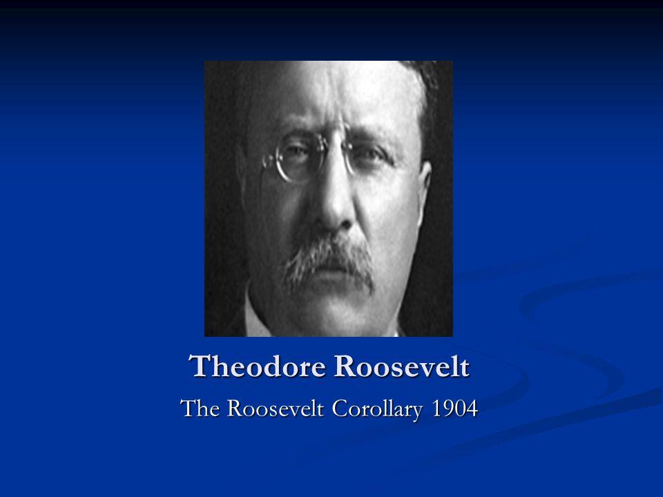 Theodore Roosevelt The Roosevelt Corollary 1904