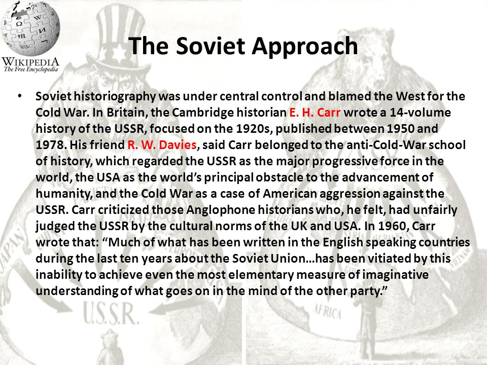 The Soviet Approach Soviet historiography was under central control and blamed the West for the Cold War. In Britain, the Cambridge historian E. H. Ca