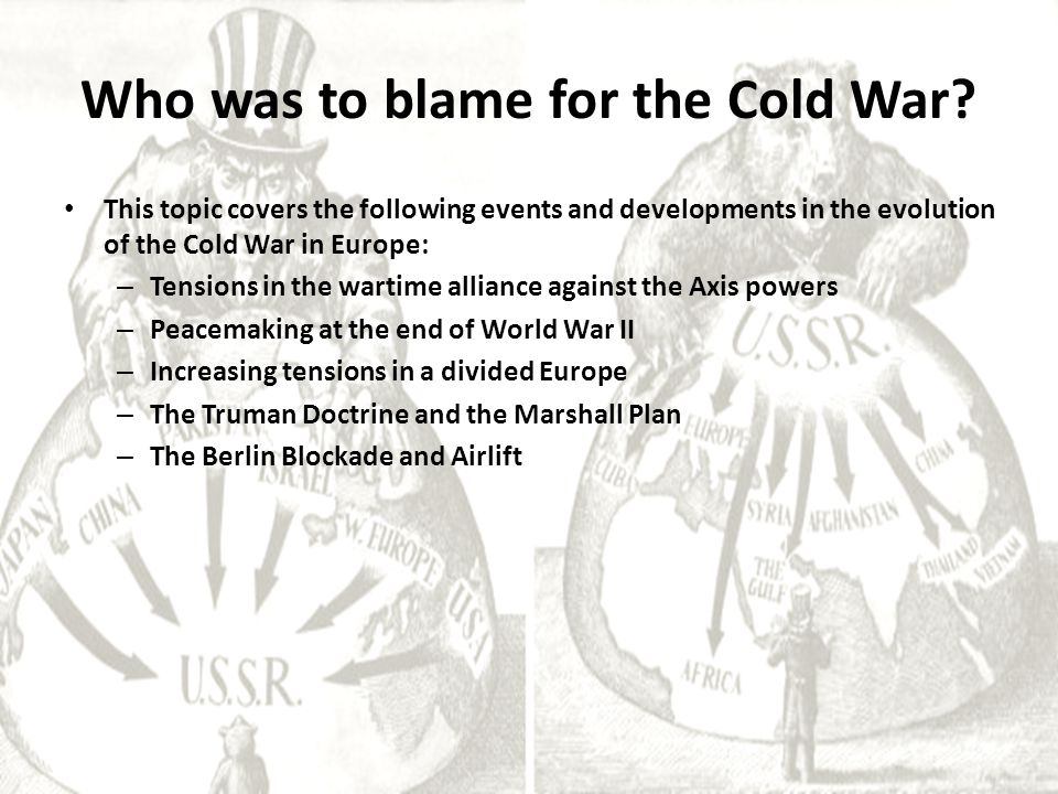 Who was to blame for the Cold War? This topic covers the following events and developments in the evolution of the Cold War in Europe: – Tensions in t