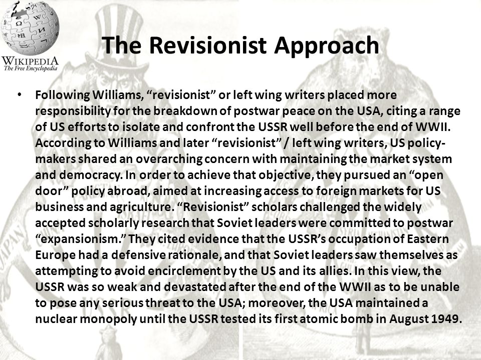 "The Revisionist Approach Following Williams, ""revisionist"" or left wing writers placed more responsibility for the breakdown of postwar peace on the U"