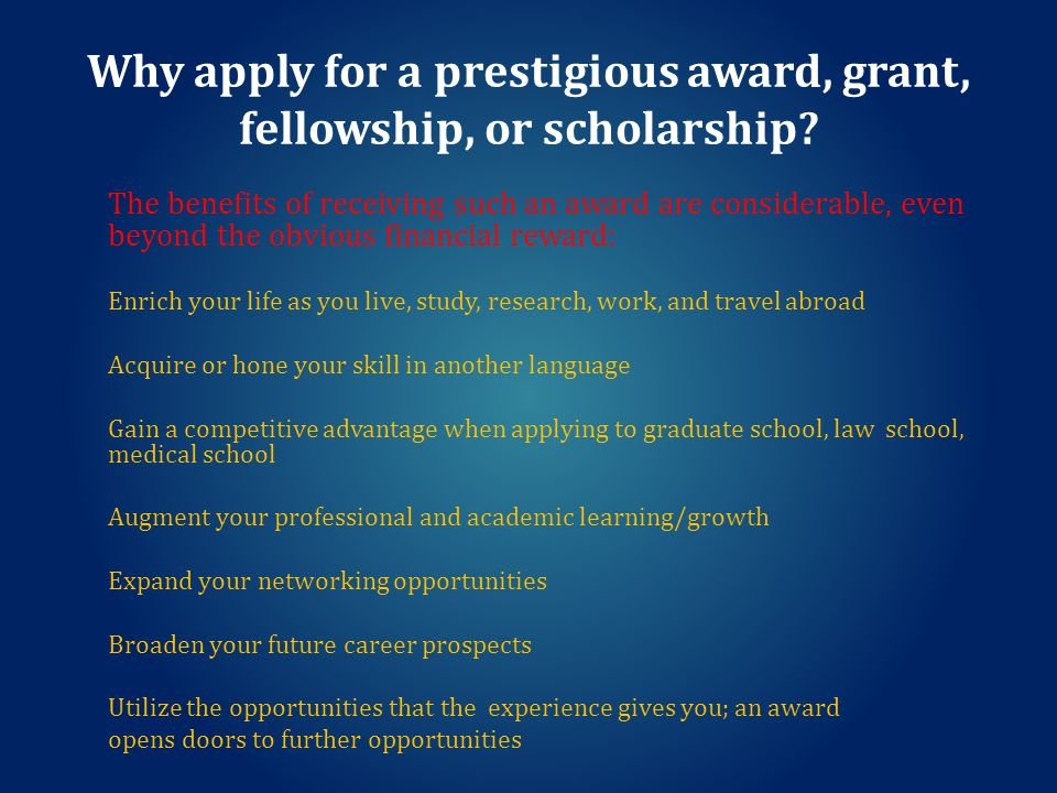 Prestigious Awards, Grants, Fellowships, and Scholarships Information Research Teach Study Explore Network Grow Travel To learn more, contact: Dr.