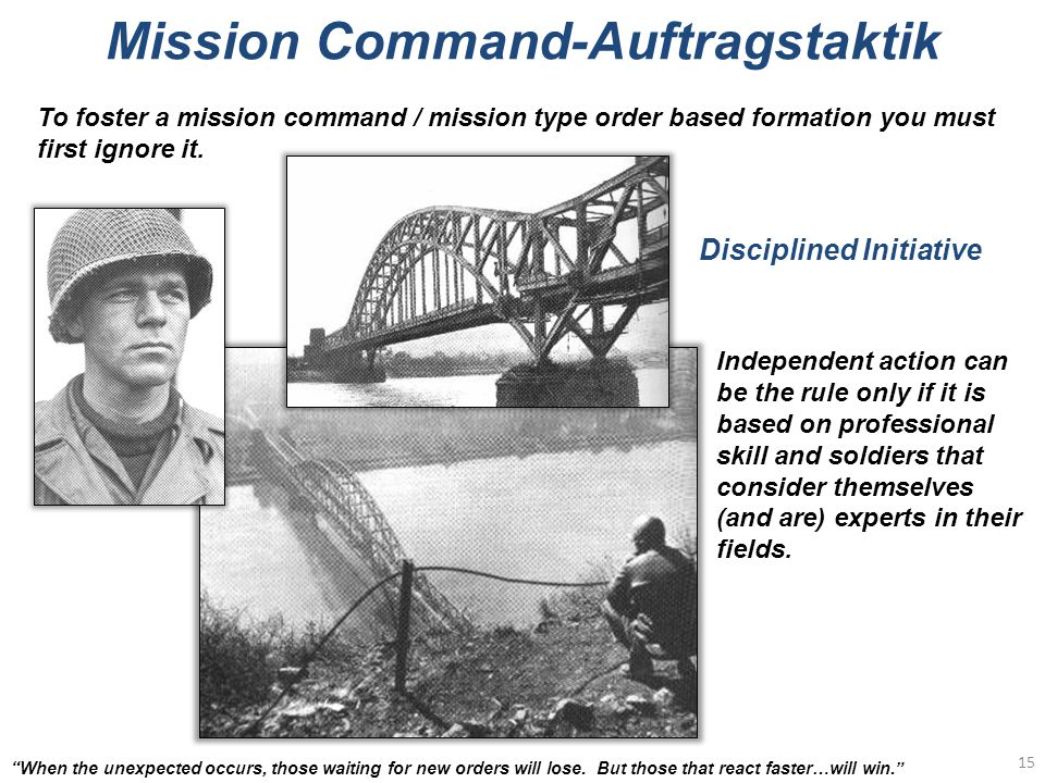 Mission Command-Auftragstaktik 15 When the unexpected occurs, those waiting for new orders will lose.