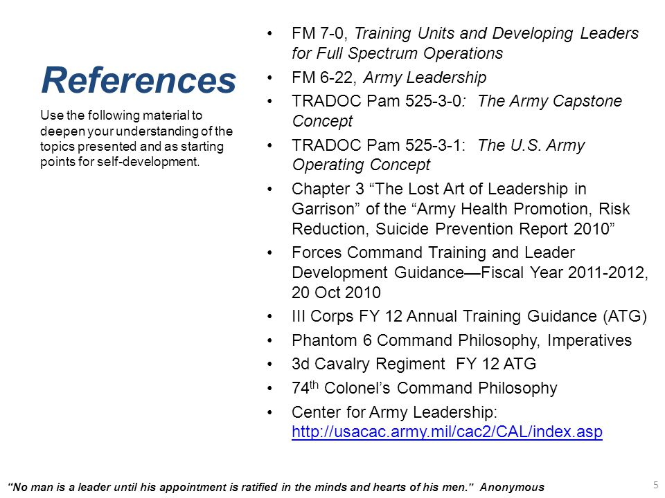 References FM 7-0, Training Units and Developing Leaders for Full Spectrum Operations FM 6-22, Army Leadership TRADOC Pam 525-3-0: The Army Capstone Concept TRADOC Pam 525-3-1: The U.S.