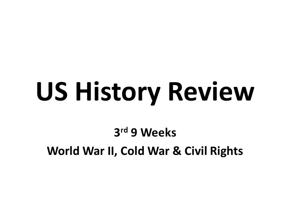 US History Review 3 rd 9 Weeks World War II, Cold War & Civil Rights