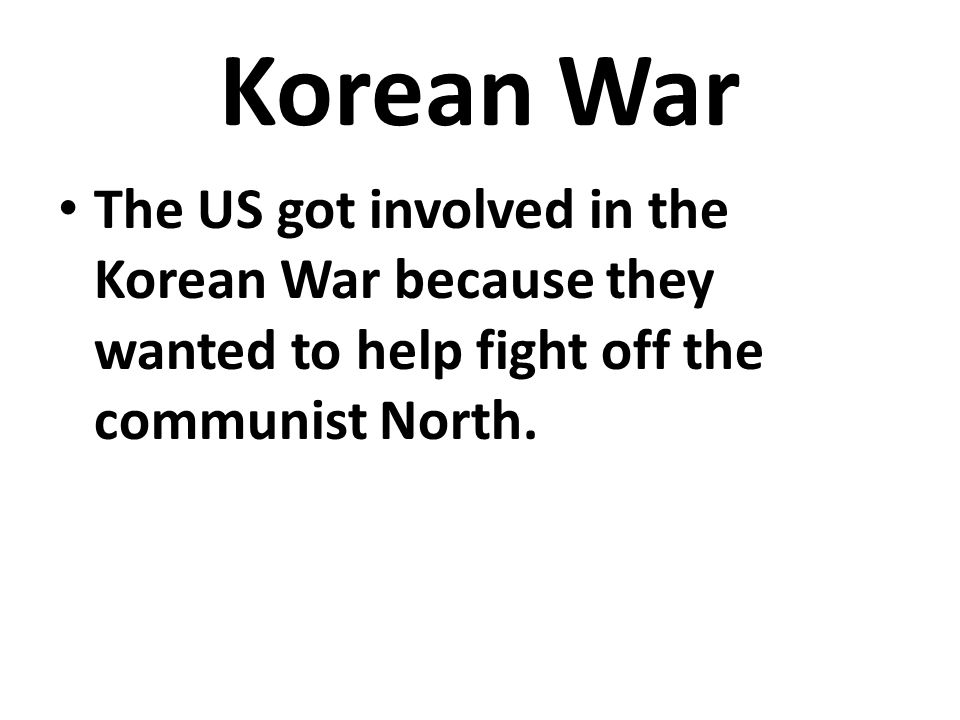 Korean War The US got involved in the Korean War because they wanted to help fight off the communist North.