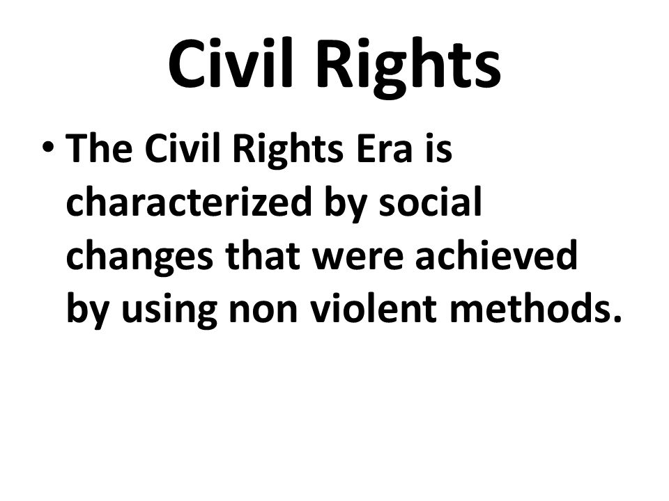 Civil Rights The Civil Rights Era is characterized by social changes that were achieved by using non violent methods.