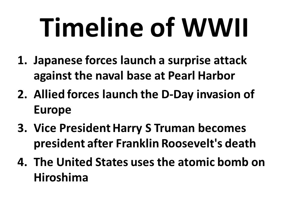 Timeline of WWII 1.Japanese forces launch a surprise attack against the naval base at Pearl Harbor 2.Allied forces launch the D-Day invasion of Europe 3.Vice President Harry S Truman becomes president after Franklin Roosevelt s death 4.The United States uses the atomic bomb on Hiroshima