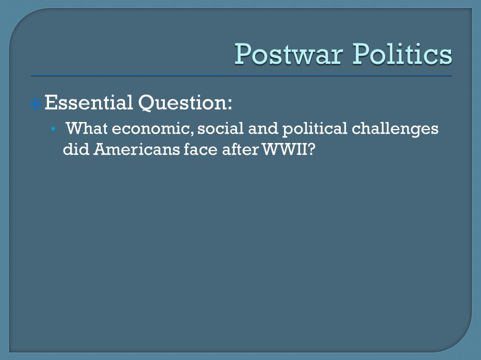  Essential Question: What economic, social and political challenges did Americans face after WWII
