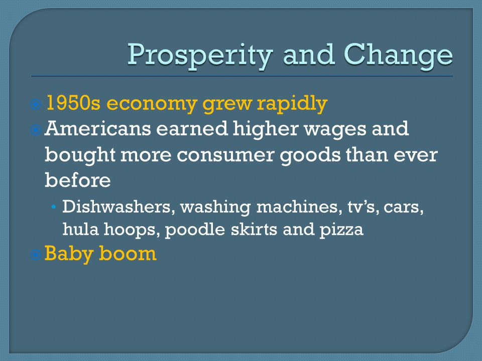  1950s economy grew rapidly  Americans earned higher wages and bought more consumer goods than ever before Dishwashers, washing machines, tv's, cars, hula hoops, poodle skirts and pizza  Baby boom