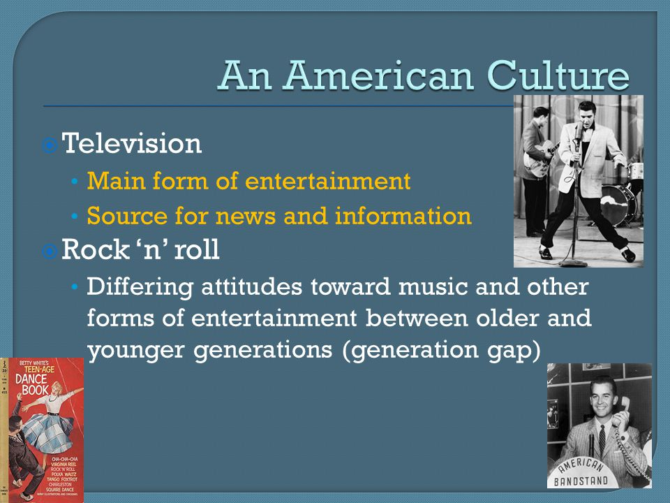  Television Main form of entertainment Source for news and information  Rock 'n' roll Differing attitudes toward music and other forms of entertainment between older and younger generations (generation gap)