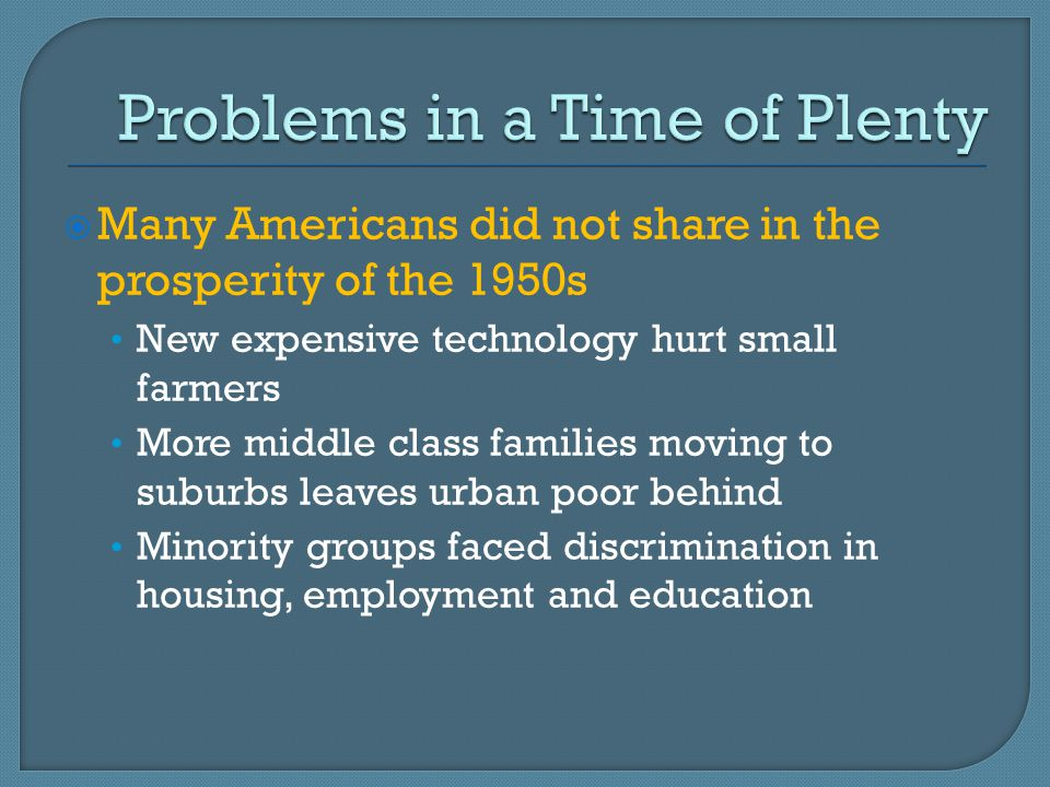  Many Americans did not share in the prosperity of the 1950s New expensive technology hurt small farmers More middle class families moving to suburbs leaves urban poor behind Minority groups faced discrimination in housing, employment and education