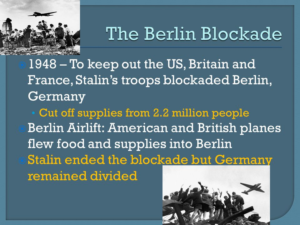  1948 – To keep out the US, Britain and France, Stalin's troops blockaded Berlin, Germany Cut off supplies from 2.2 million people  Berlin Airlift: American and British planes flew food and supplies into Berlin  Stalin ended the blockade but Germany remained divided
