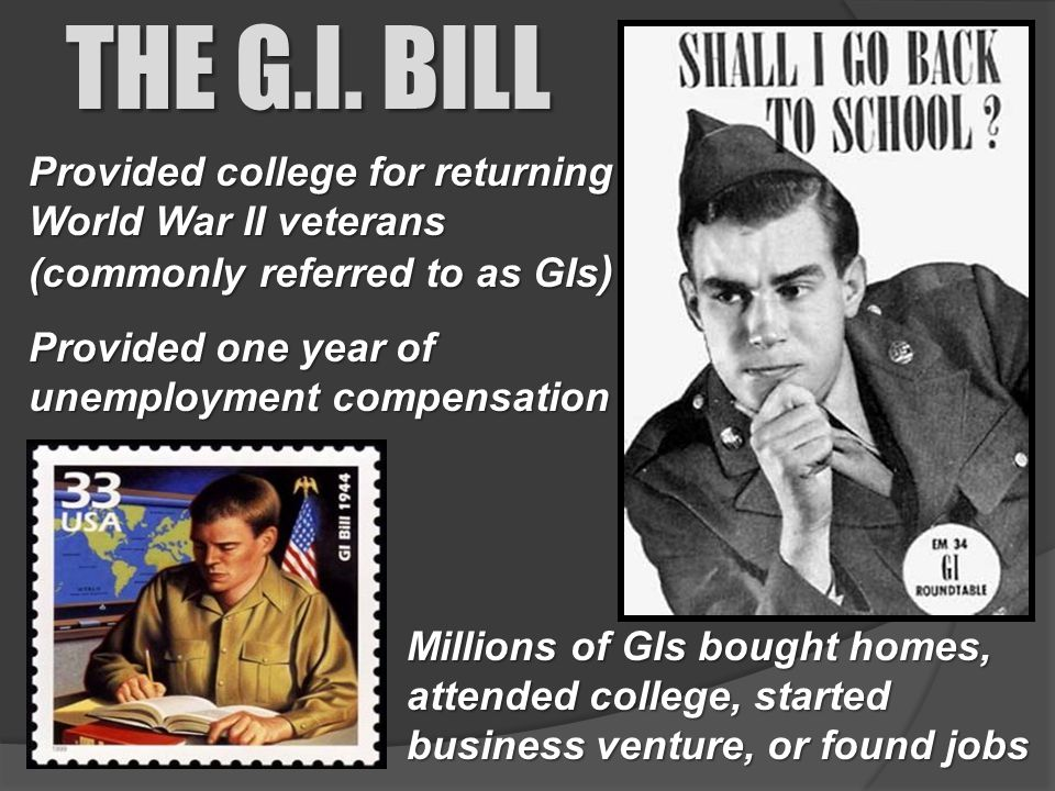 Provided college for returning World War II veterans (commonly referred to as GIs ) THE G.I. BILL Millions of GIs bought homes, attended college, star