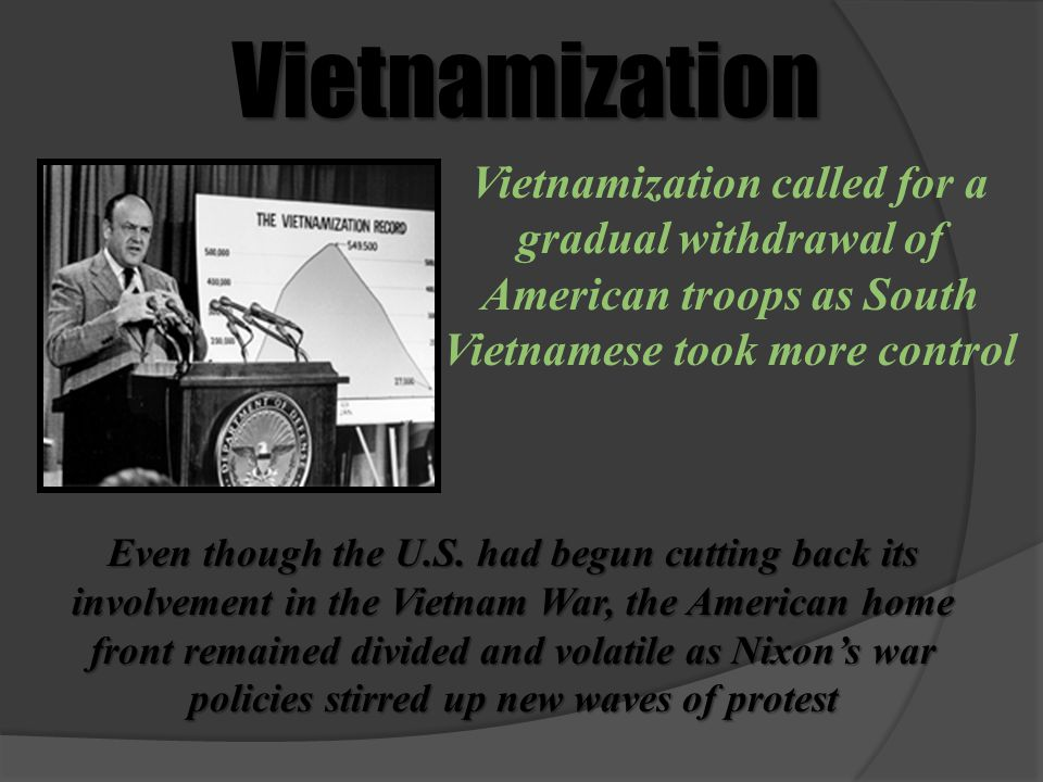 Vietnamization Vietnamization called for a gradual withdrawal of American troops as South Vietnamese took more control Even though the U.S. had begun