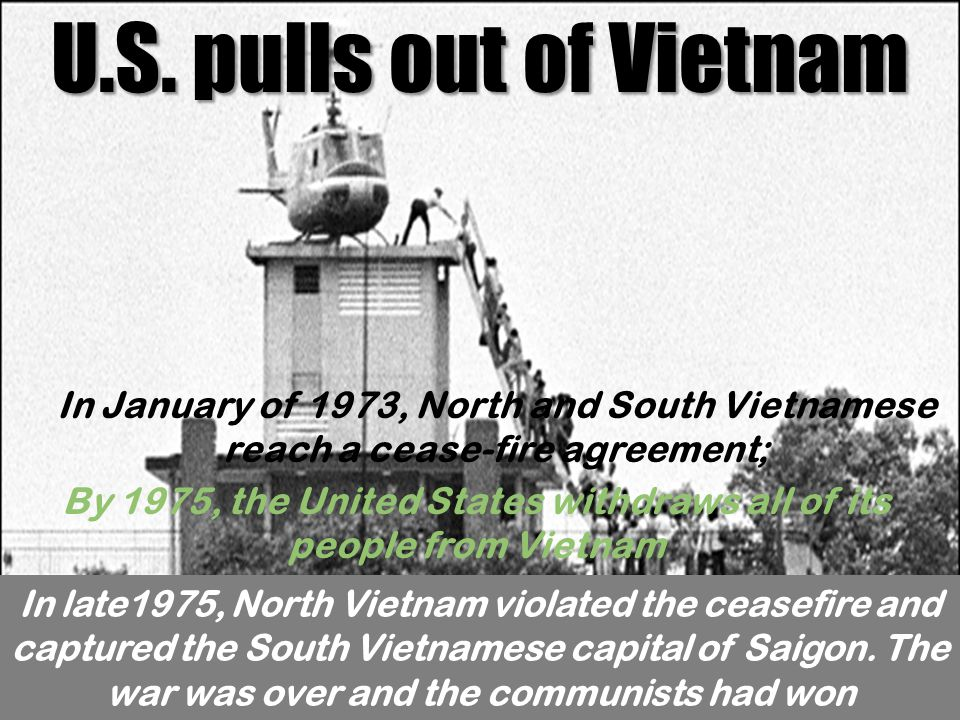 U.S. pulls out of Vietnam In January of 1973, North and South Vietnamese reach a cease-fire agreement; By 1975, the United States withdraws all of its