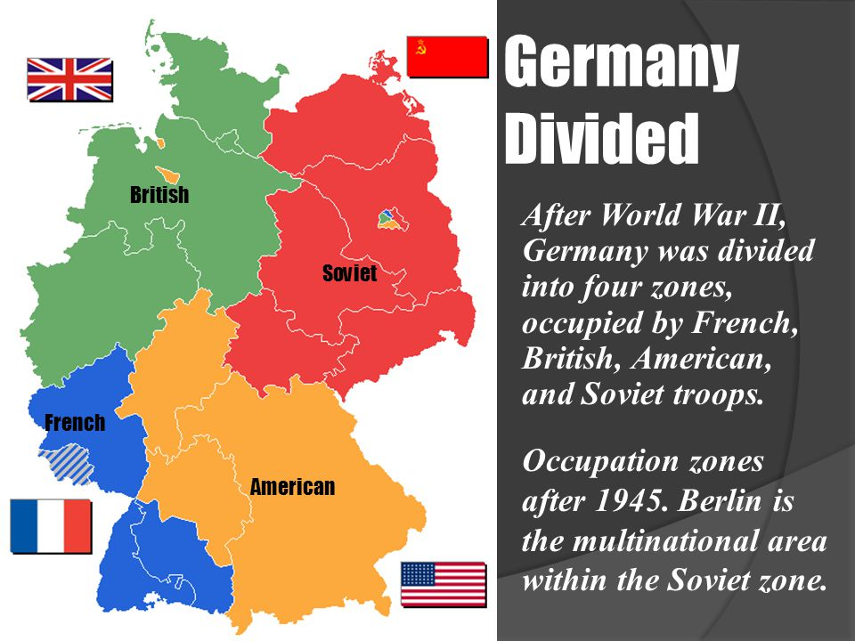 Germany Divided Occupation zones after 1945. Berlin is the multinational area within the Soviet zone. After World War II, Germany was divided into fou