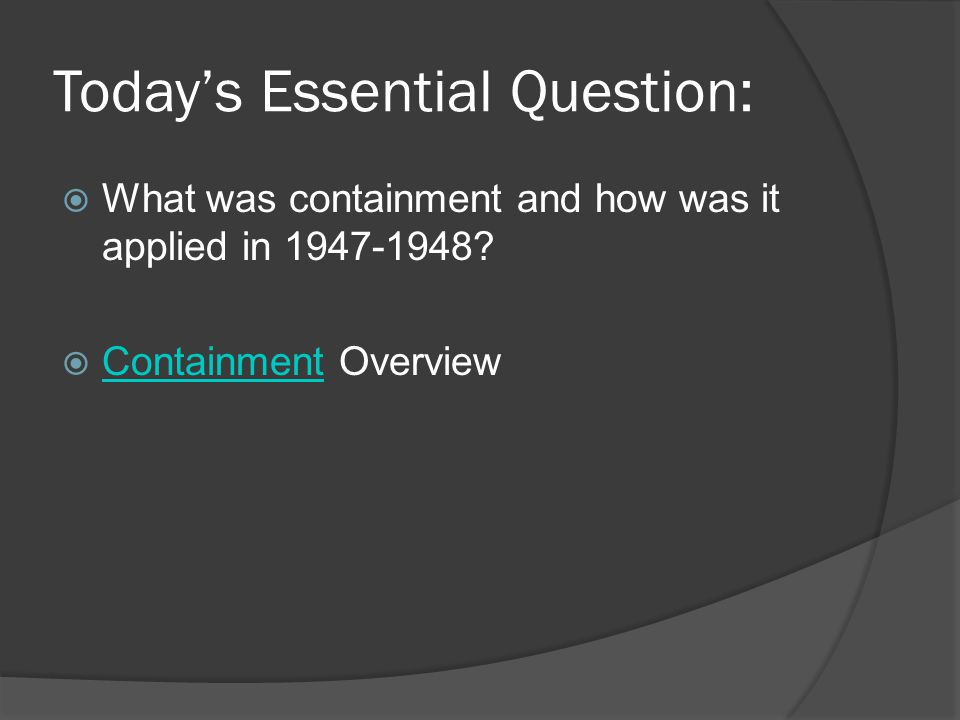 Today's Essential Question:  What was containment and how was it applied in 1947-1948?  Containment Overview Containment