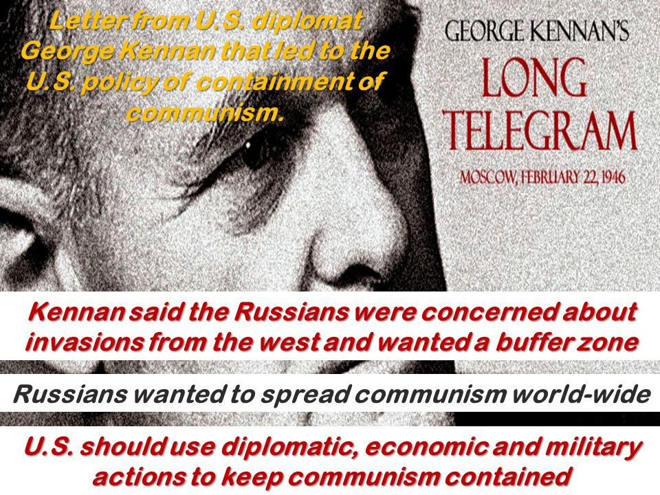Letter from U.S. diplomat George Kennan that led to the U.S. policy of containment of communism. Kennan said the Russians were concerned about invasio