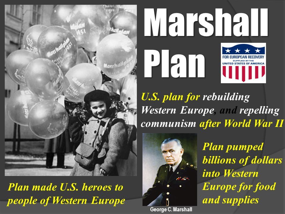Marshall Plan U.S. plan for rebuilding Western Europe, and repelling communism after World War II Plan made U.S. heroes to people of Western Europe Pl
