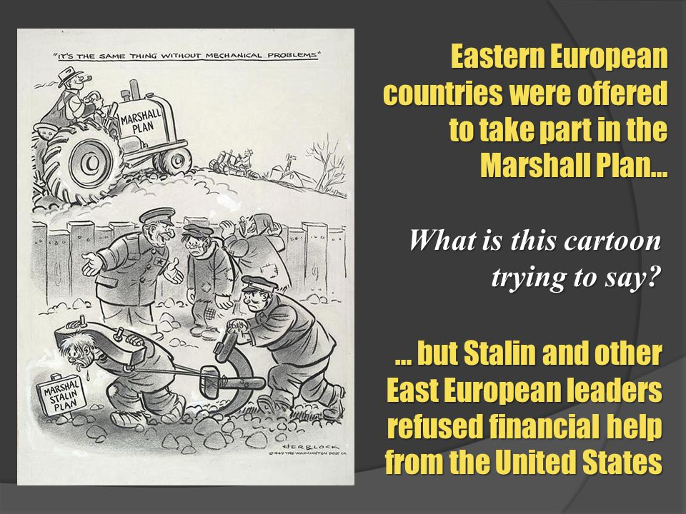 Eastern European countries were offered to take part in the Marshall Plan… … but Stalin and other East European leaders refused financial help from th