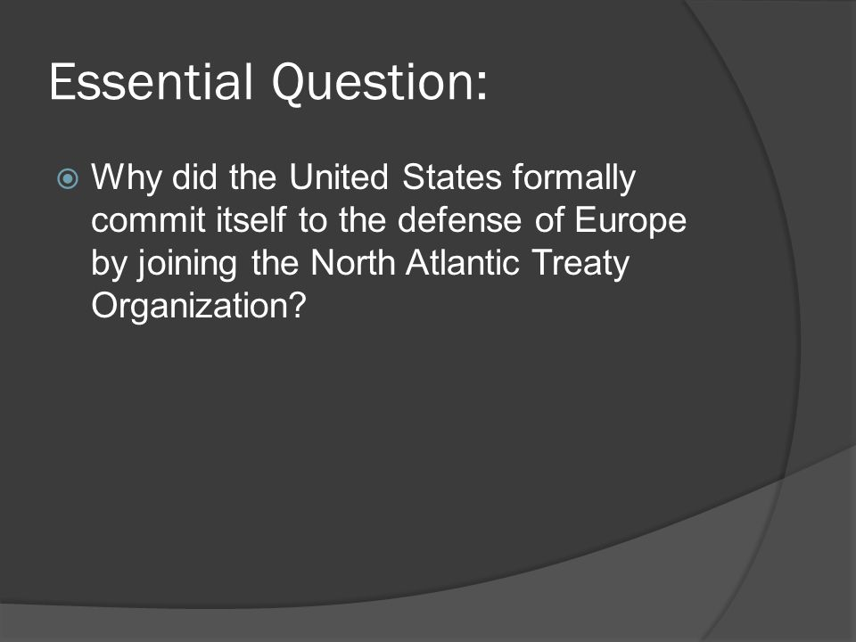 Essential Question:  Why did the United States formally commit itself to the defense of Europe by joining the North Atlantic Treaty Organization?