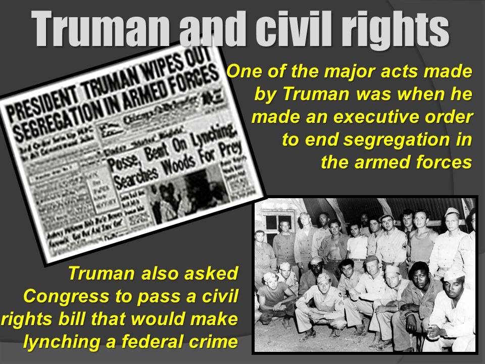 Truman and civil rights One of the major acts made by Truman was when he made an executive order by Truman was when he made an executive order to end
